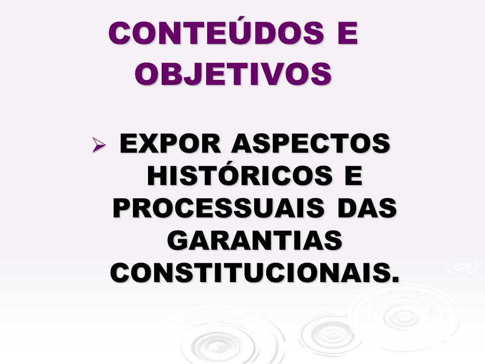 CONTEÚDOS E OBJETIVOS EXPOR ASPECTOS HISTÓRICOS E PROCESSUAIS DAS GARANTIAS CONSTITUCIONAIS. EXPOR ASPECTOS HISTÓRICOS E PROCESSUAIS DAS GARANTIAS CON