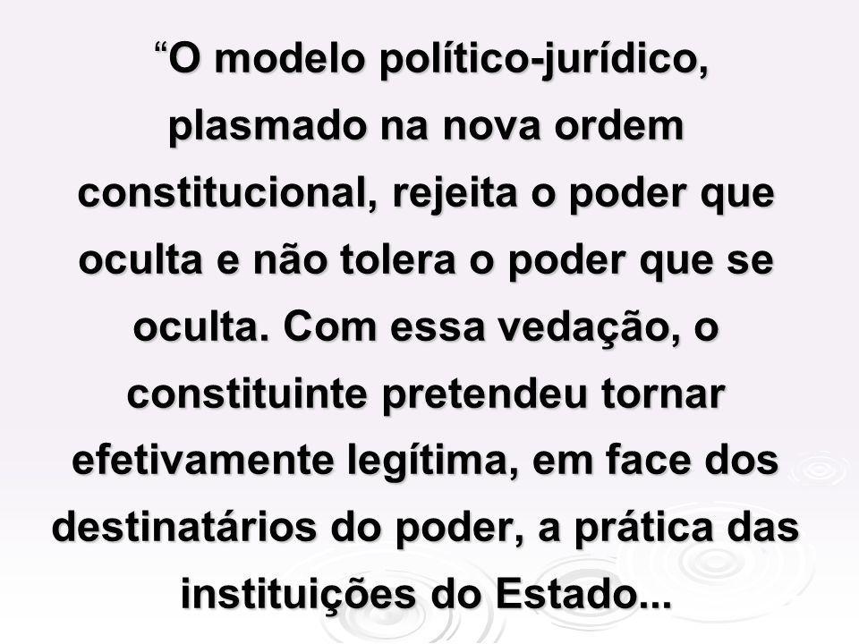 O modelo político-jurídico, plasmado na nova ordem constitucional, rejeita o poder que oculta e não tolera o poder que se oculta. Com essa vedação, o