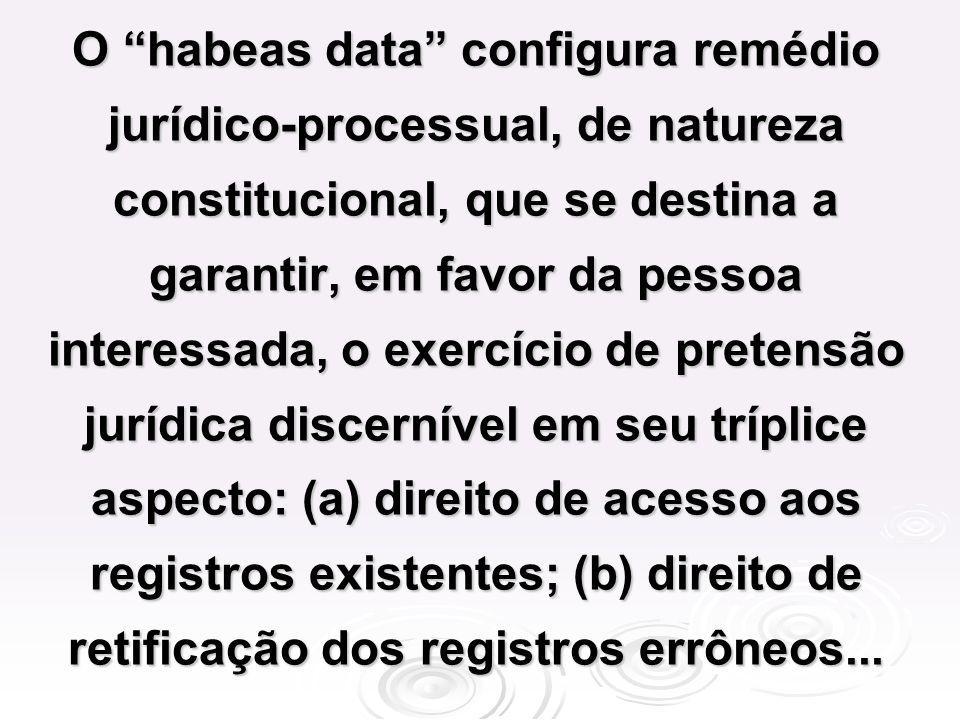 O habeas data configura remédio jurídico-processual, de natureza constitucional, que se destina a garantir, em favor da pessoa interessada, o exercíci