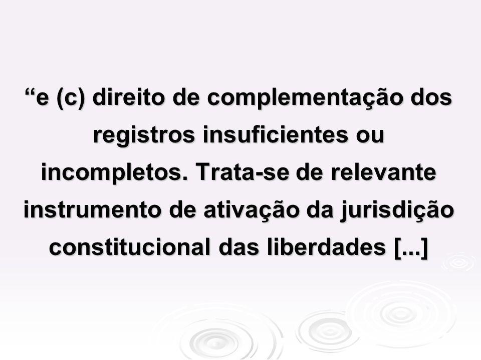 e (c) direito de complementação dos registros insuficientes ou incompletos. Trata-se de relevante instrumento de ativação da jurisdição constitucional
