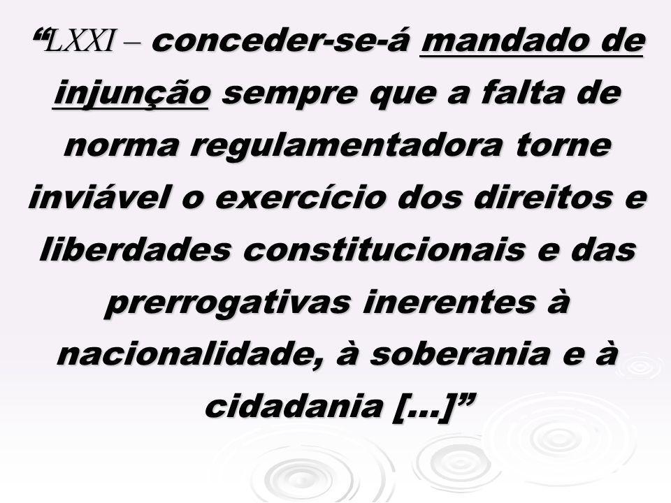 LXXI – conceder-se-á mandado de injunção sempre que a falta de norma regulamentadora torne inviável o exercício dos direitos e liberdades constitucionais e das prerrogativas inerentes à nacionalidade, à soberania e à cidadania [...]