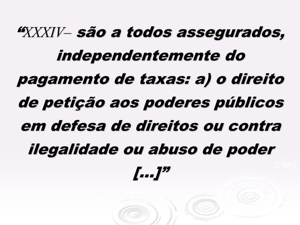 XXXIV– são a todos assegurados, independentemente do pagamento de taxas: a) o direito de petição aos poderes públicos em defesa de direitos ou contra