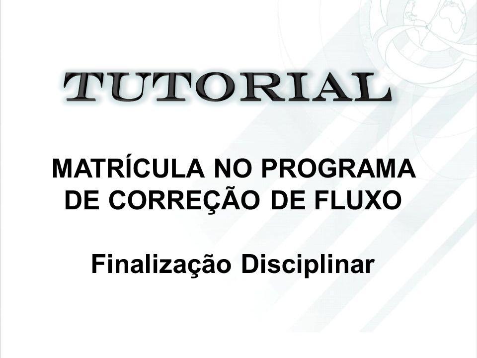 MATRÍCULA NO PROGRAMA DE CORREÇÃO DE FLUXO Finalização Disciplinar