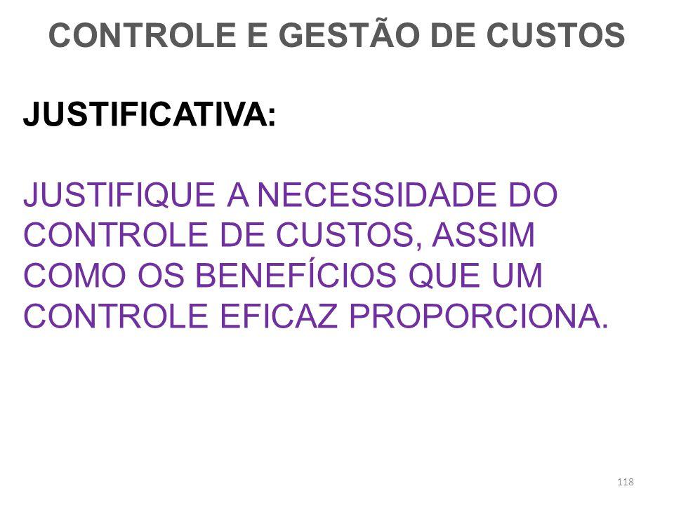 JUSTIFICATIVA: JUSTIFIQUE A NECESSIDADE DO CONTROLE DE CUSTOS, ASSIM COMO OS BENEFÍCIOS QUE UM CONTROLE EFICAZ PROPORCIONA. CONTROLE E GESTÃO DE CUSTO