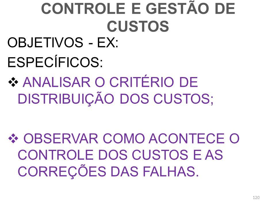 CONTROLE E GESTÃO DE CUSTOS OBJETIVOS - EX: ESPECÍFICOS: ANALISAR O CRITÉRIO DE DISTRIBUIÇÃO DOS CUSTOS; OBSERVAR COMO ACONTECE O CONTROLE DOS CUSTOS