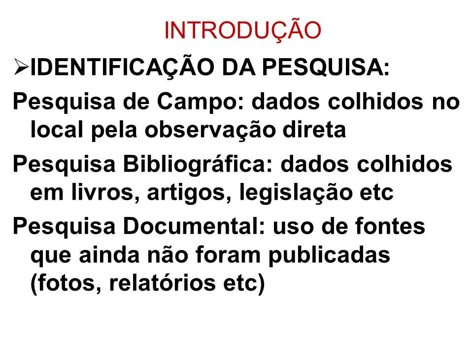 INTRODUÇÃO IDENTIFICAÇÃO DA PESQUISA: Pesquisa de Campo: dados colhidos no local pela observação direta Pesquisa Bibliográfica: dados colhidos em livr