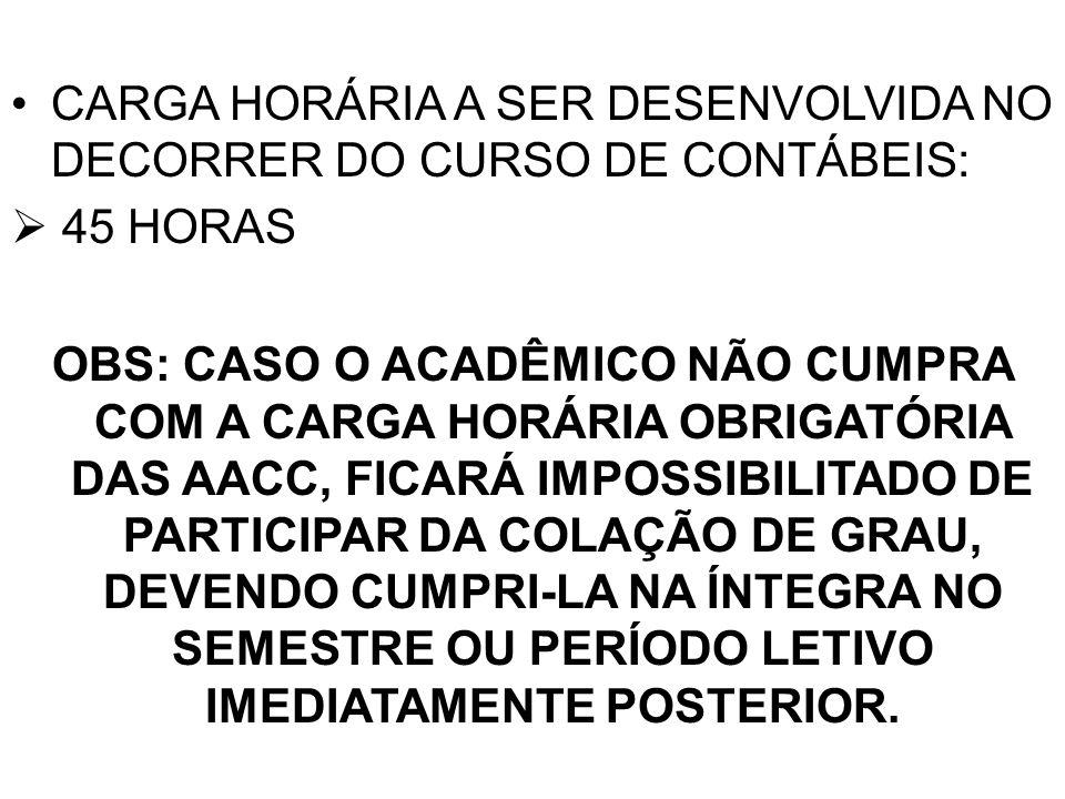 CARGA HORÁRIA A SER DESENVOLVIDA NO DECORRER DO CURSO DE CONTÁBEIS: 45 HORAS OBS: CASO O ACADÊMICO NÃO CUMPRA COM A CARGA HORÁRIA OBRIGATÓRIA DAS AACC
