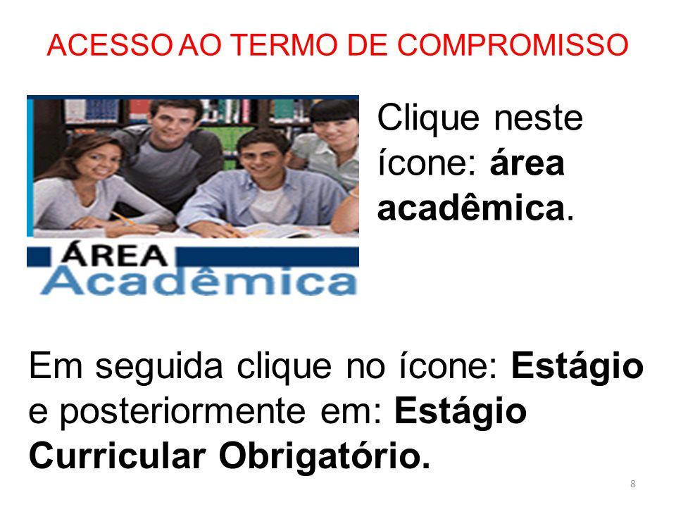 ACESSO AO TERMO DE COMPROMISSO 8 Clique neste ícone: área acadêmica. Em seguida clique no ícone: Estágio e posteriormente em: Estágio Curricular Obrig