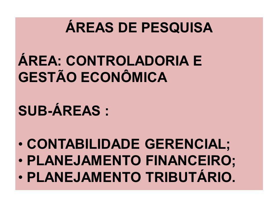 ÁREAS DE PESQUISA ÁREA: CONTROLADORIA E GESTÃO ECONÔMICA SUB-ÁREAS : CONTABILIDADE GERENCIAL; PLANEJAMENTO FINANCEIRO; PLANEJAMENTO TRIBUTÁRIO.