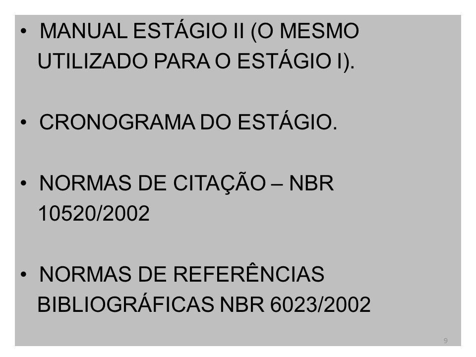 MANUAL ESTÁGIO II (O MESMO UTILIZADO PARA O ESTÁGIO I). CRONOGRAMA DO ESTÁGIO. NORMAS DE CITAÇÃO – NBR 10520/2002 NORMAS DE REFERÊNCIAS BIBLIOGRÁFICAS
