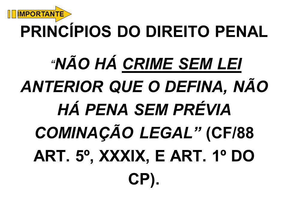 PRINCÍPIOS DO DIREITO PENAL NÃO HÁ CRIME SEM LEI ANTERIOR QUE O DEFINA, NÃO HÁ PENA SEM PRÉVIA COMINAÇÃO LEGAL (CF/88 ART. 5º, XXXIX, E ART. 1º DO CP)
