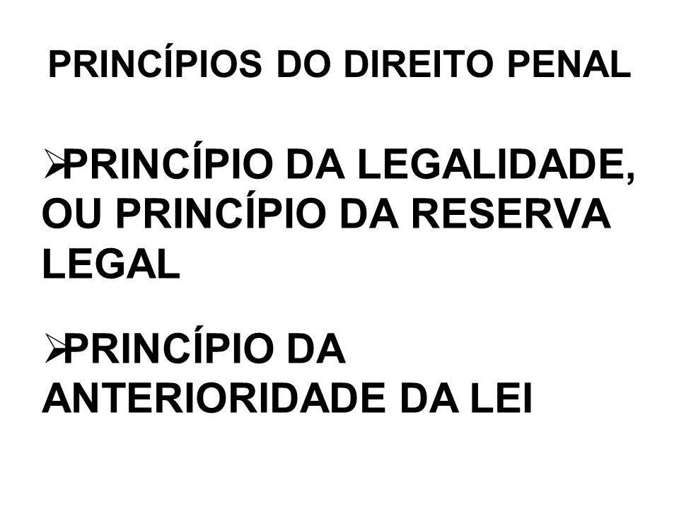 PRINCÍPIO DA LEGALIDADE, OU PRINCÍPIO DA RESERVA LEGAL PRINCÍPIOS DO DIREITO PENAL PRINCÍPIO DA ANTERIORIDADE DA LEI