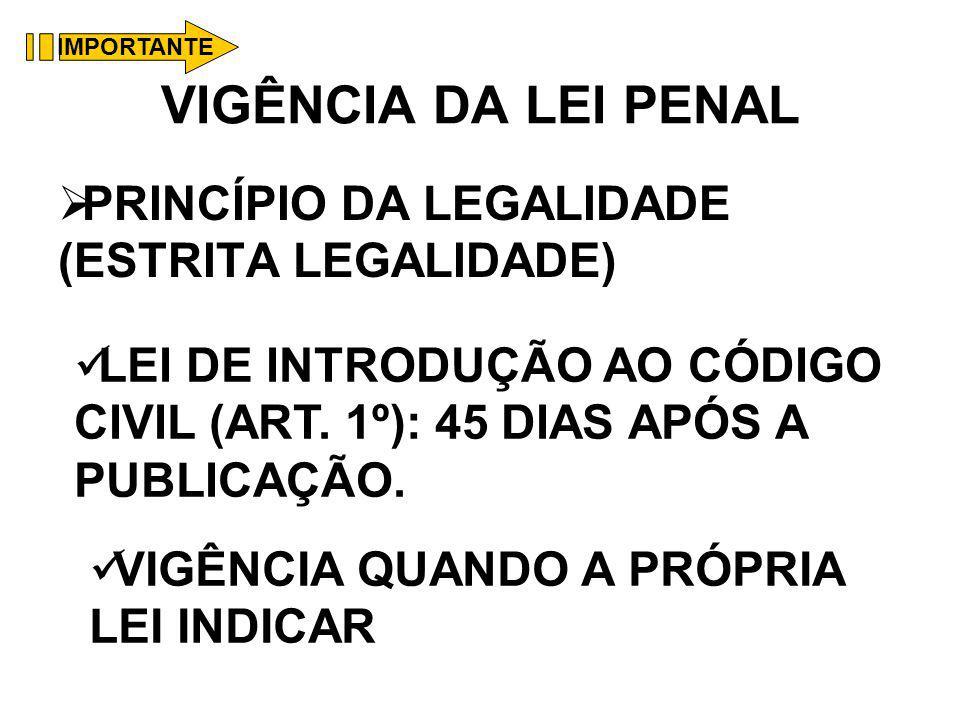VIGÊNCIA DA LEI PENAL PRINCÍPIO DA LEGALIDADE (ESTRITA LEGALIDADE) LEI DE INTRODUÇÃO AO CÓDIGO CIVIL (ART. 1º): 45 DIAS APÓS A PUBLICAÇÃO. VIGÊNCIA QU