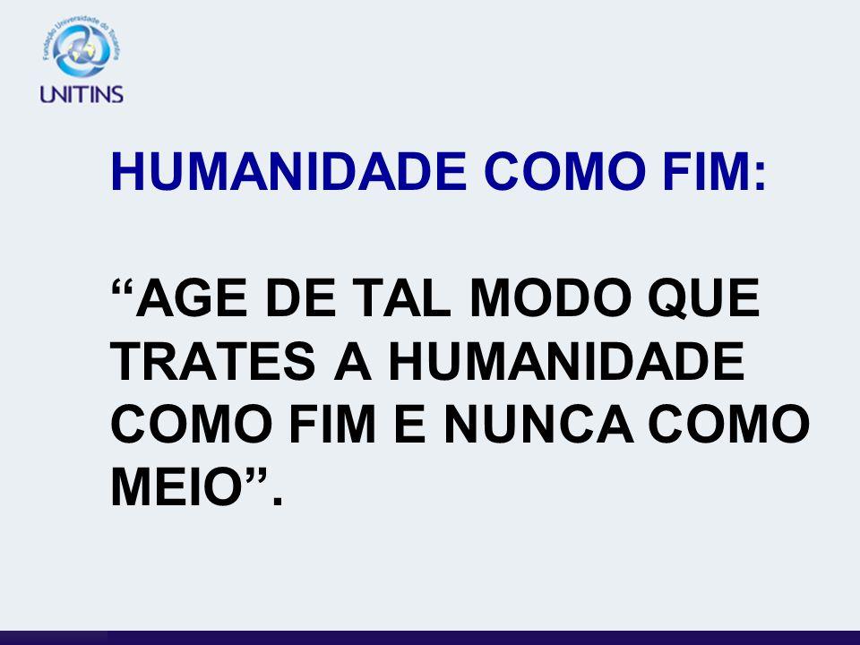 HUMANIDADE COMO FIM: AGE DE TAL MODO QUE TRATES A HUMANIDADE COMO FIM E NUNCA COMO MEIO.