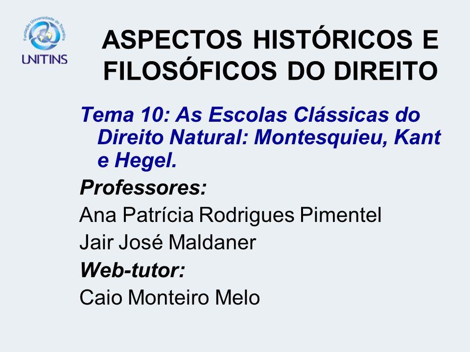 ASPECTOS HISTÓRICOS E FILOSÓFICOS DO DIREITO Tema 10: As Escolas Clássicas do Direito Natural: Montesquieu, Kant e Hegel. Professores: Ana Patrícia Ro