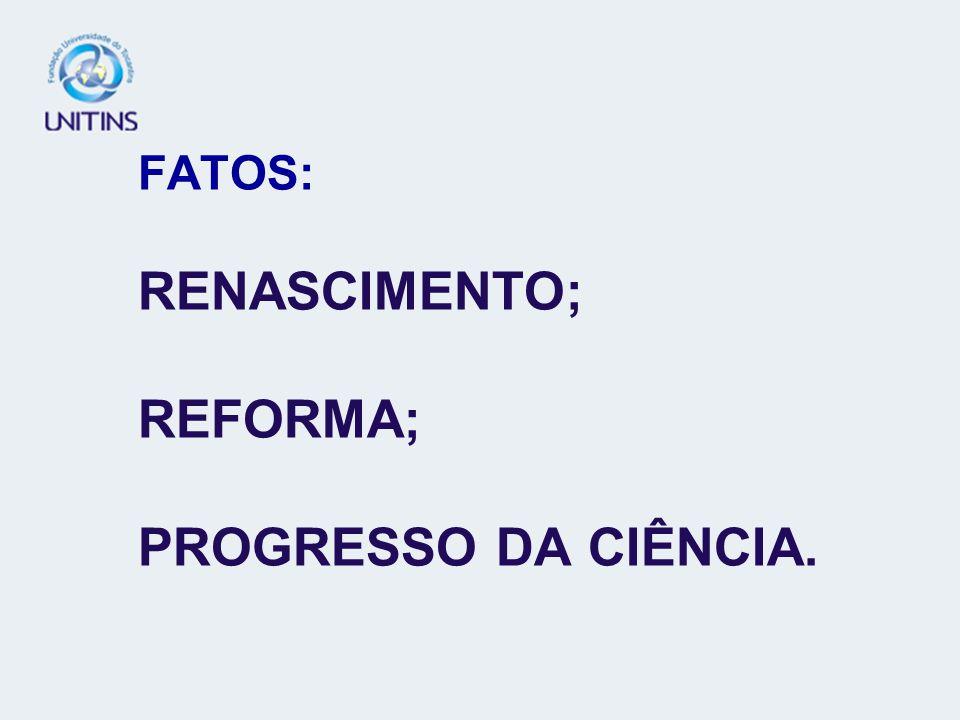 FATOS: RENASCIMENTO; REFORMA; PROGRESSO DA CIÊNCIA.