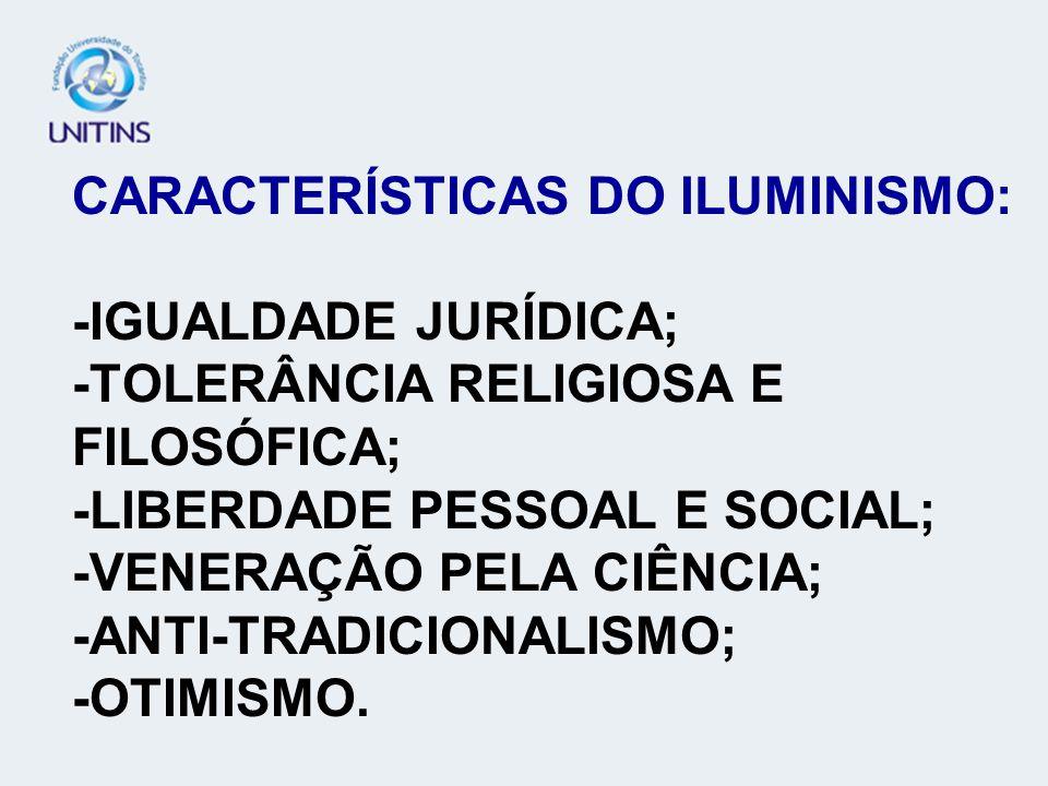 CARACTERÍSTICAS DO ILUMINISMO: -IGUALDADE JURÍDICA; -TOLERÂNCIA RELIGIOSA E FILOSÓFICA; -LIBERDADE PESSOAL E SOCIAL; -VENERAÇÃO PELA CIÊNCIA; -ANTI-TR