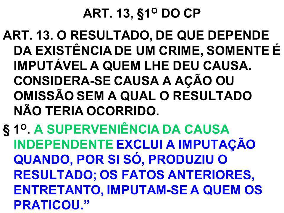 ART. 13, §1 O DO CP ART. 13. O RESULTADO, DE QUE DEPENDE DA EXISTÊNCIA DE UM CRIME, SOMENTE É IMPUTÁVEL A QUEM LHE DEU CAUSA. CONSIDERA-SE CAUSA A AÇÃ