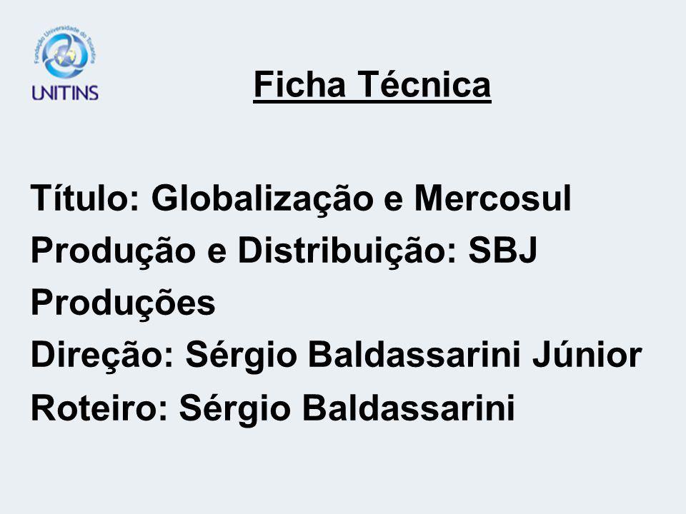 Título: Globalização e Mercosul Produção e Distribuição: SBJ Produções Direção: Sérgio Baldassarini Júnior Roteiro: Sérgio Baldassarini Ficha Técnica