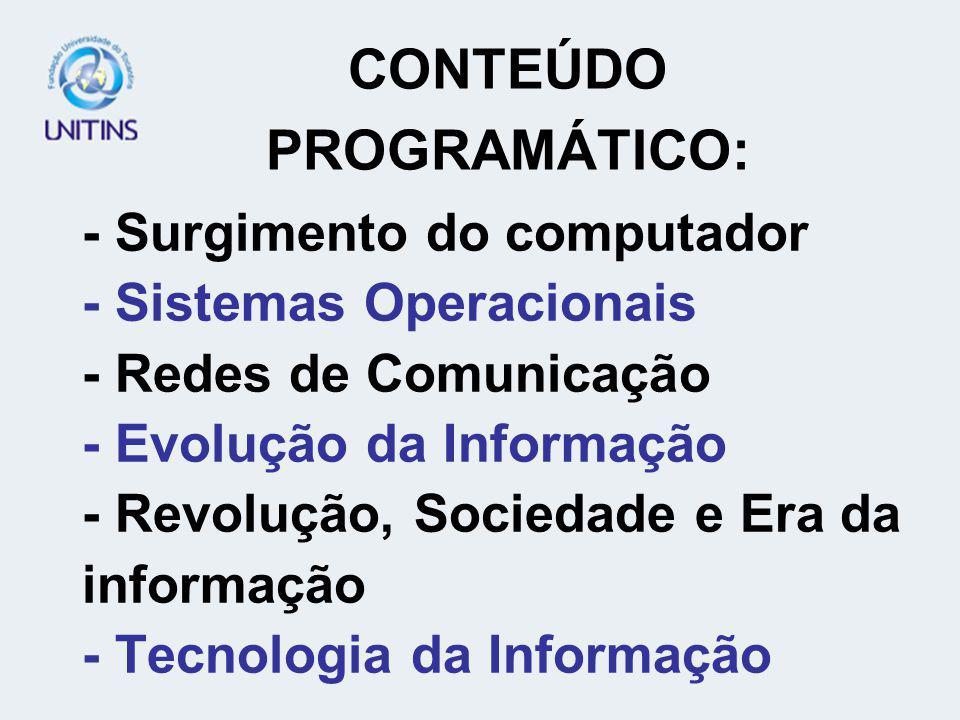 - Surgimento do computador - Sistemas Operacionais - Redes de Comunicação - Evolução da Informação - Revolução, Sociedade e Era da informação - Tecnologia da Informação CONTEÚDO PROGRAMÁTICO:
