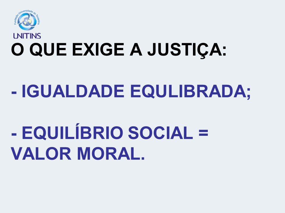 O QUE EXIGE A JUSTIÇA: - IGUALDADE EQULIBRADA; - EQUILÍBRIO SOCIAL = VALOR MORAL.