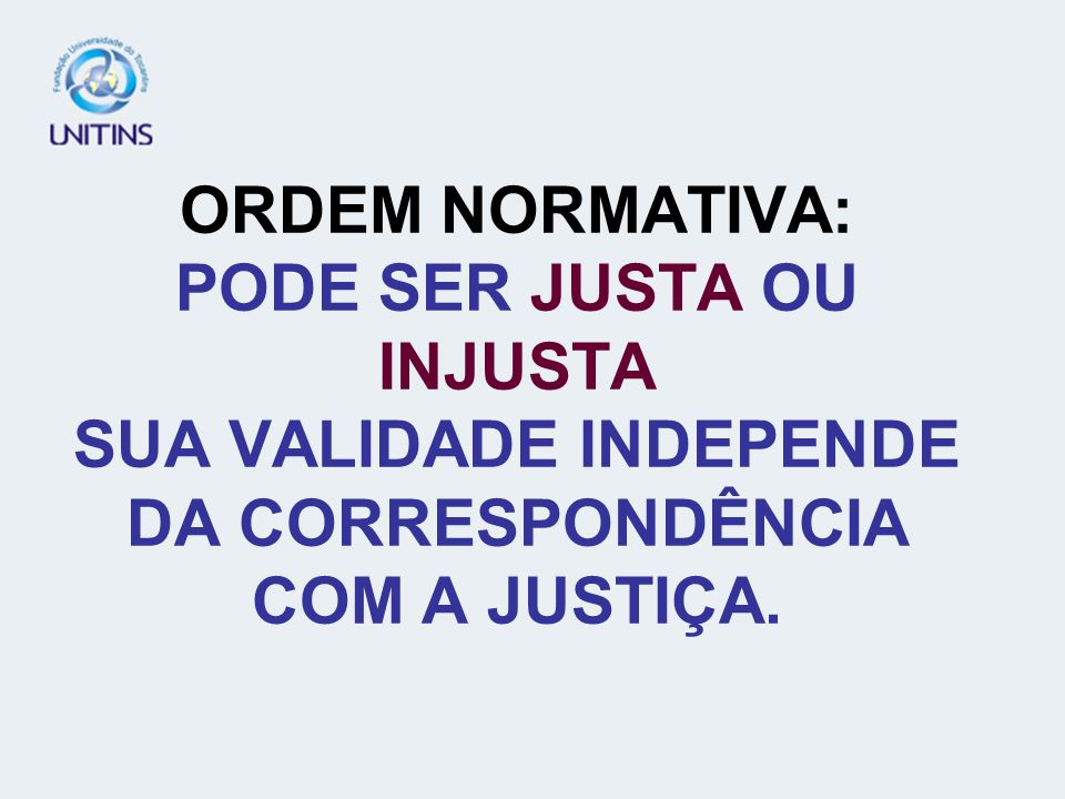 ORDEM NORMATIVA: PODE SER JUSTA OU INJUSTA SUA VALIDADE INDEPENDE DA CORRESPONDÊNCIA COM A JUSTIÇA.