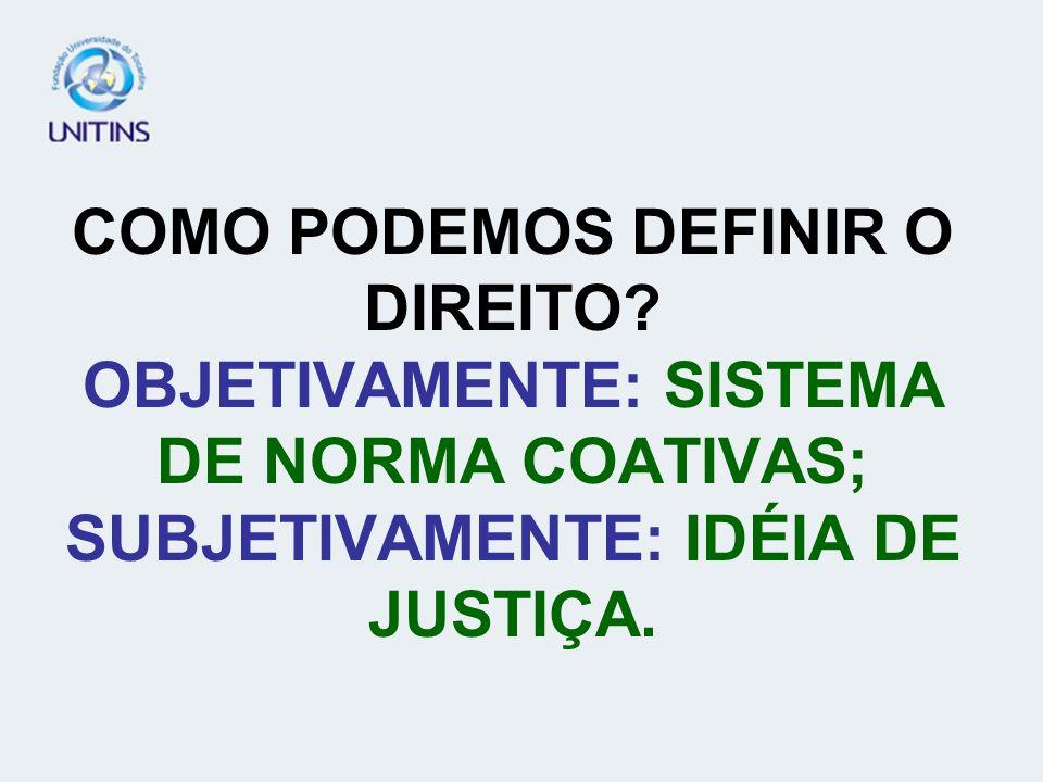 COMO PODEMOS DEFINIR O DIREITO? OBJETIVAMENTE: SISTEMA DE NORMA COATIVAS; SUBJETIVAMENTE: IDÉIA DE JUSTIÇA.