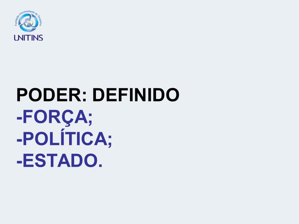 PODER: DEFINIDO -FORÇA; -POLÍTICA; -ESTADO.