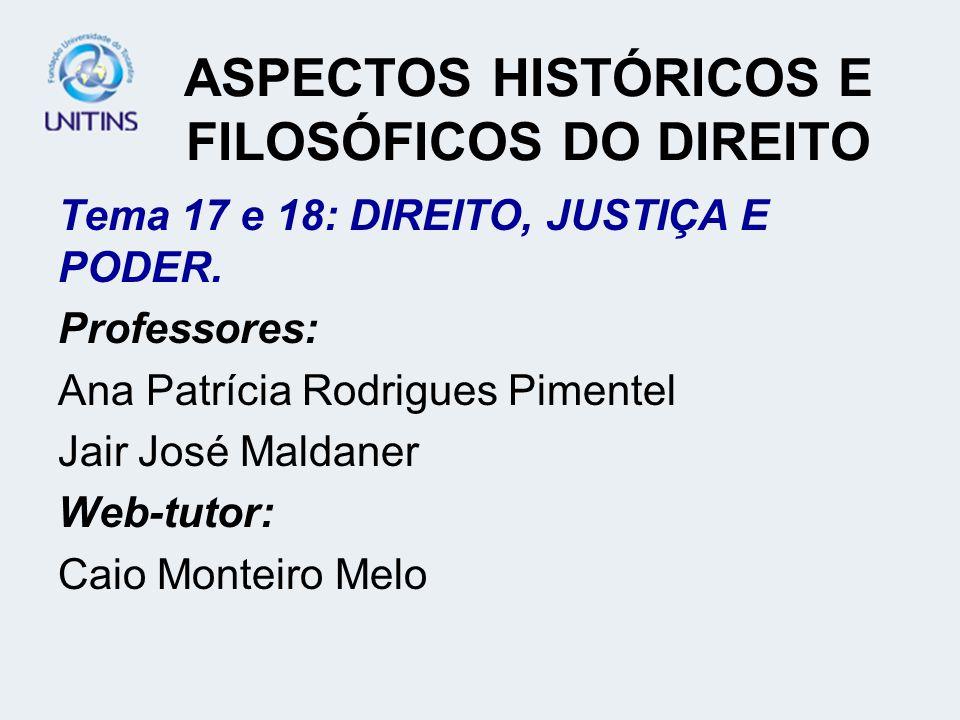 ASPECTOS HISTÓRICOS E FILOSÓFICOS DO DIREITO Tema 17 e 18: DIREITO, JUSTIÇA E PODER. Professores: Ana Patrícia Rodrigues Pimentel Jair José Maldaner W