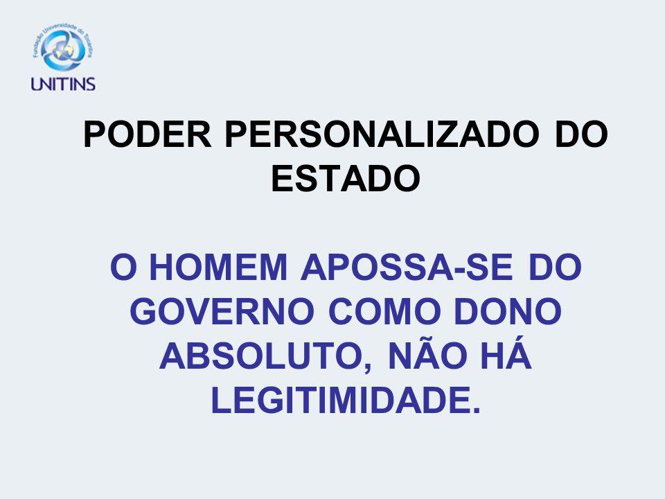 PODER PERSONALIZADO DO ESTADO O HOMEM APOSSA-SE DO GOVERNO COMO DONO ABSOLUTO, NÃO HÁ LEGITIMIDADE.