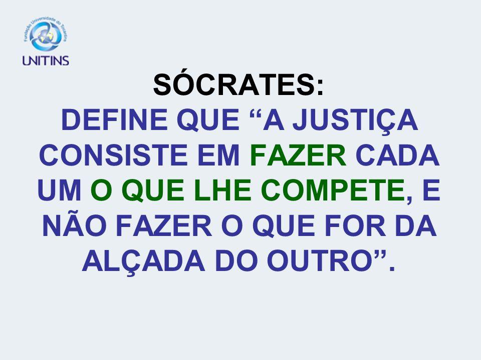 PLATÃO: DEFINE A JUSTIÇA COMO SUPREMA, QUE A MISSÃO DO HOMEM JUSTO É FAZER O BEM.
