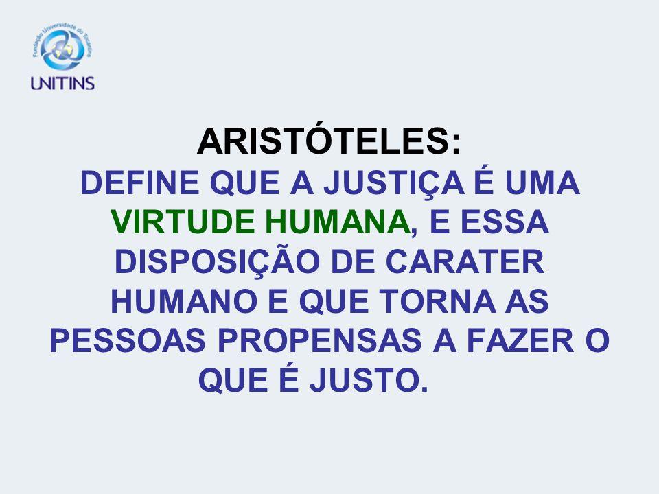 ARISTÓTELES: DEFINE QUE A JUSTIÇA É UMA VIRTUDE HUMANA, E ESSA DISPOSIÇÃO DE CARATER HUMANO E QUE TORNA AS PESSOAS PROPENSAS A FAZER O QUE É JUSTO.