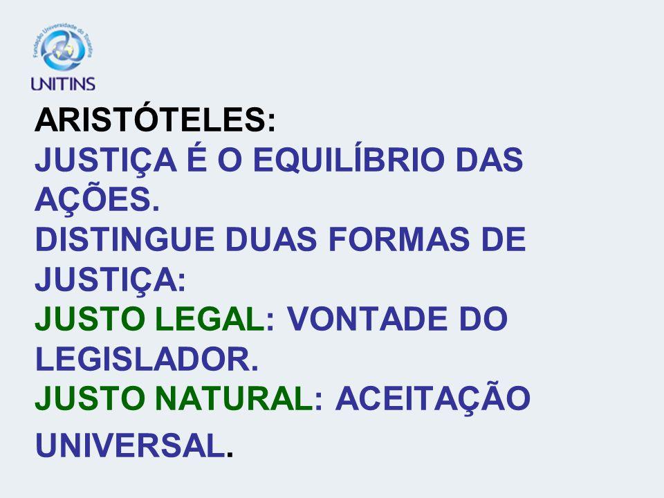 ARISTÓTELES: JUSTIÇA É O EQUILÍBRIO DAS AÇÕES. DISTINGUE DUAS FORMAS DE JUSTIÇA: JUSTO LEGAL: VONTADE DO LEGISLADOR. JUSTO NATURAL: ACEITAÇÃO UNIVERSA