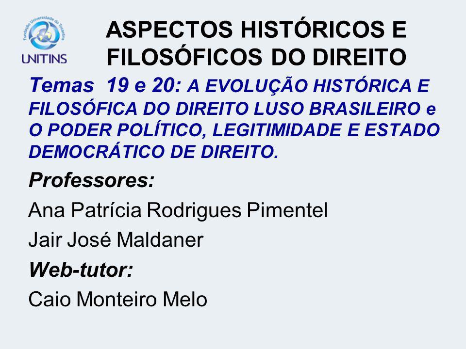 ASPECTOS HISTÓRICOS E FILOSÓFICOS DO DIREITO Temas 19 e 20: A EVOLUÇÃO HISTÓRICA E FILOSÓFICA DO DIREITO LUSO BRASILEIRO e O PODER POLÍTICO, LEGITIMIDADE E ESTADO DEMOCRÁTICO DE DIREITO.