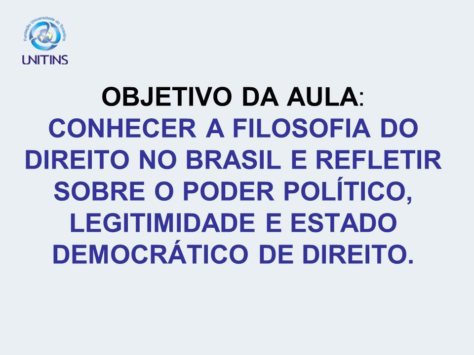 OBJETIVO DA AULA: CONHECER A FILOSOFIA DO DIREITO NO BRASIL E REFLETIR SOBRE O PODER POLÍTICO, LEGITIMIDADE E ESTADO DEMOCRÁTICO DE DIREITO.