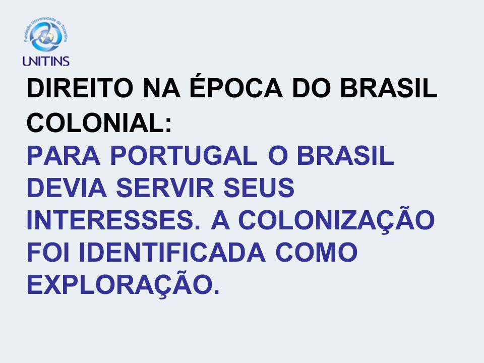 DIREITO NA ÉPOCA DO BRASIL COLONIAL: PARA PORTUGAL O BRASIL DEVIA SERVIR SEUS INTERESSES.
