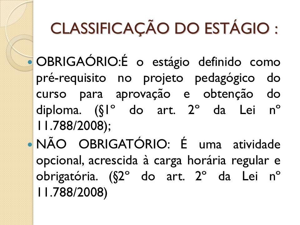 CLASSIFICAÇÃO DO ESTÁGIO : OBRIGAÓRIO:É o estágio definido como pré-requisito no projeto pedagógico do curso para aprovação e obtenção do diploma.