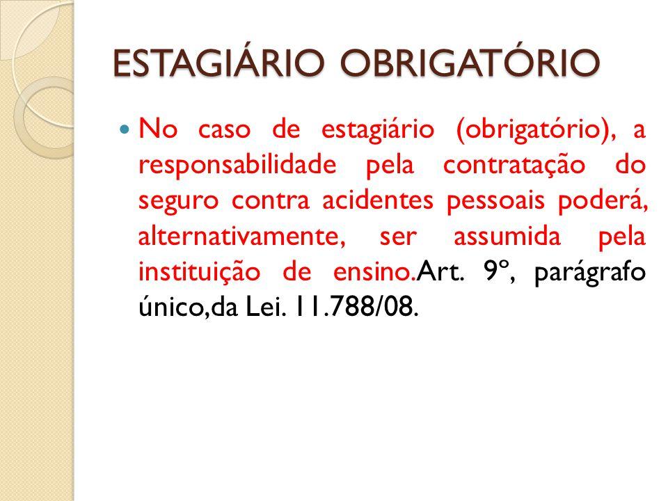 ESTAGIÁRIO OBRIGATÓRIO No caso de estagiário (obrigatório), a responsabilidade pela contratação do seguro contra acidentes pessoais poderá, alternativamente, ser assumida pela instituição de ensino.Art.