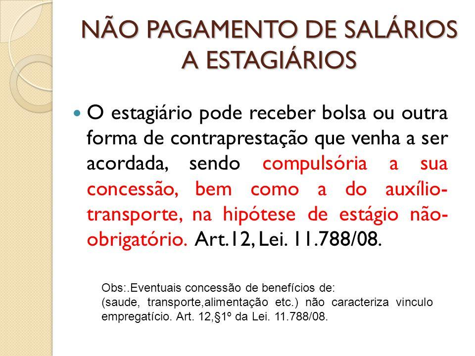 NÃO PAGAMENTO DE SALÁRIOS A ESTAGIÁRIOS O estagiário pode receber bolsa ou outra forma de contraprestação que venha a ser acordada, sendo compulsória a sua concessão, bem como a do auxílio- transporte, na hipótese de estágio não- obrigatório.