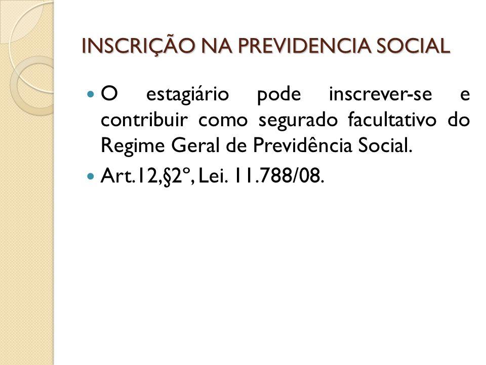INSCRIÇÃO NA PREVIDENCIA SOCIAL O estagiário pode inscrever-se e contribuir como segurado facultativo do Regime Geral de Previdência Social.