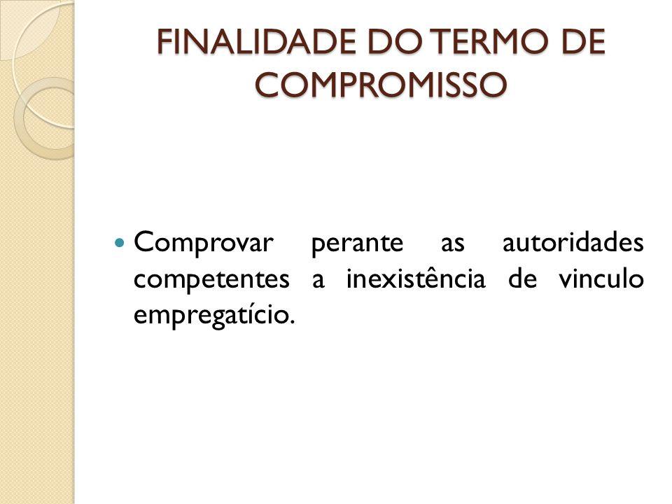 FINALIDADE DO TERMO DE COMPROMISSO Comprovar perante as autoridades competentes a inexistência de vinculo empregatício.