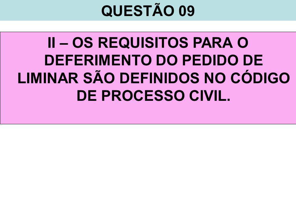QUESTÃO 09 II – OS REQUISITOS PARA O DEFERIMENTO DO PEDIDO DE LIMINAR SÃO DEFINIDOS NO CÓDIGO DE PROCESSO CIVIL.