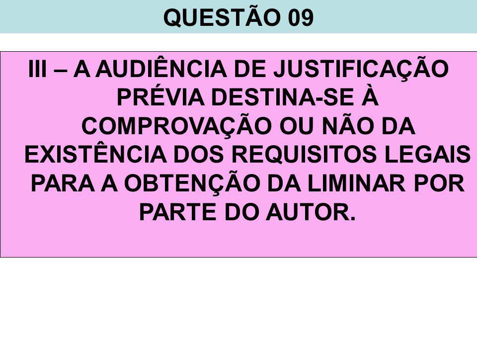 QUESTÃO 09 III – A AUDIÊNCIA DE JUSTIFICAÇÃO PRÉVIA DESTINA-SE À COMPROVAÇÃO OU NÃO DA EXISTÊNCIA DOS REQUISITOS LEGAIS PARA A OBTENÇÃO DA LIMINAR POR PARTE DO AUTOR.