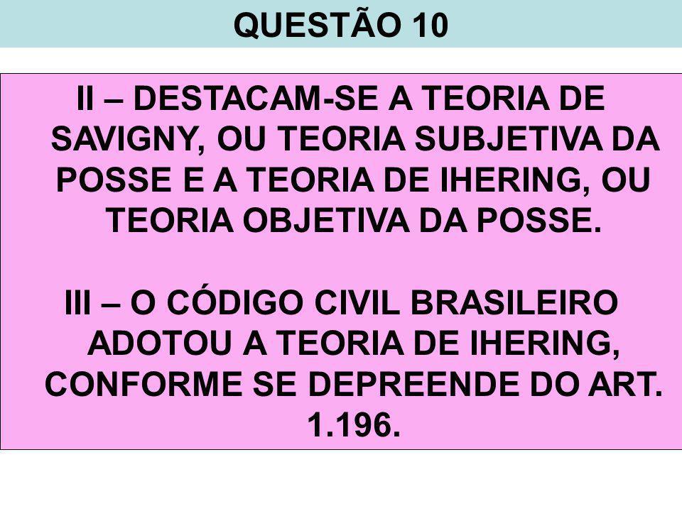 QUESTÃO 10 II – DESTACAM-SE A TEORIA DE SAVIGNY, OU TEORIA SUBJETIVA DA POSSE E A TEORIA DE IHERING, OU TEORIA OBJETIVA DA POSSE.