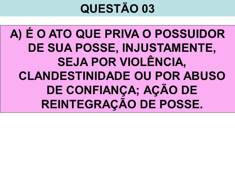 QUESTÃO 03 A) É O ATO QUE PRIVA O POSSUIDOR DE SUA POSSE, INJUSTAMENTE, SEJA POR VIOLÊNCIA, CLANDESTINIDADE OU POR ABUSO DE CONFIANÇA; AÇÃO DE REINTEGRAÇÃO DE POSSE.