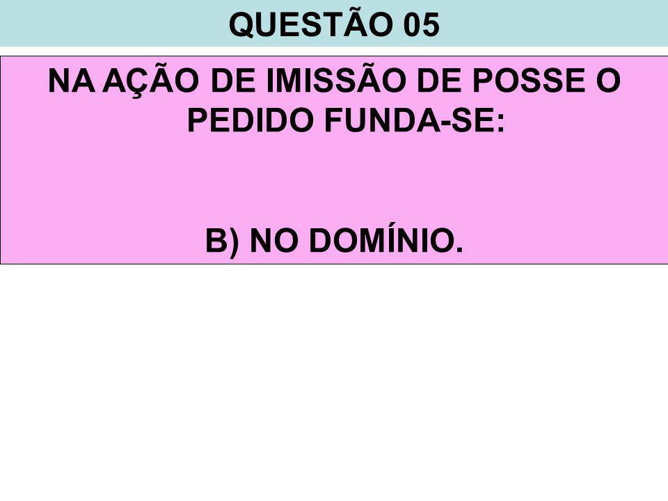 QUESTÃO 05 NA AÇÃO DE IMISSÃO DE POSSE O PEDIDO FUNDA-SE: B) NO DOMÍNIO.