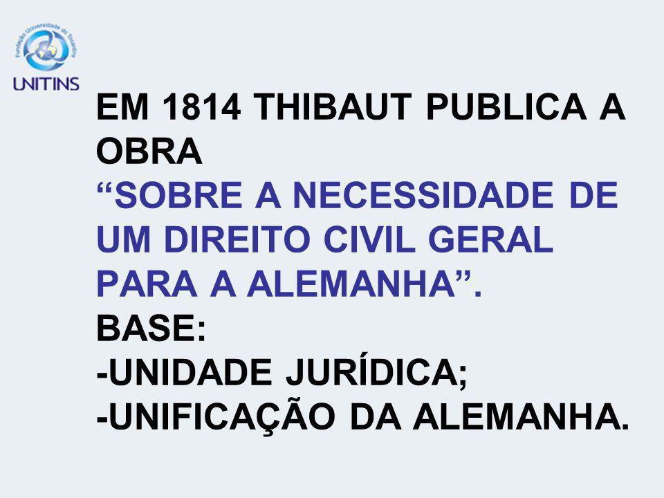 EM 1814 THIBAUT PUBLICA A OBRA SOBRE A NECESSIDADE DE UM DIREITO CIVIL GERAL PARA A ALEMANHA. BASE: -UNIDADE JURÍDICA; -UNIFICAÇÃO DA ALEMANHA.