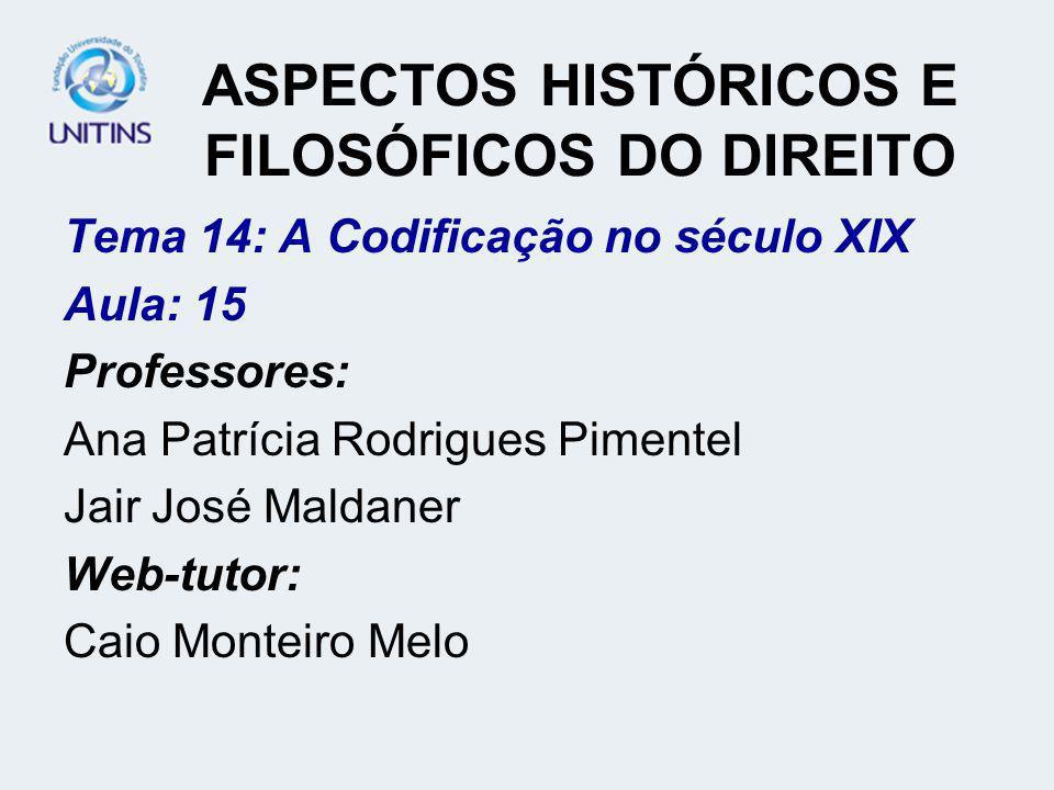 ASPECTOS HISTÓRICOS E FILOSÓFICOS DO DIREITO Tema 14: A Codificação no século XIX Aula: 15 Professores: Ana Patrícia Rodrigues Pimentel Jair José Mald