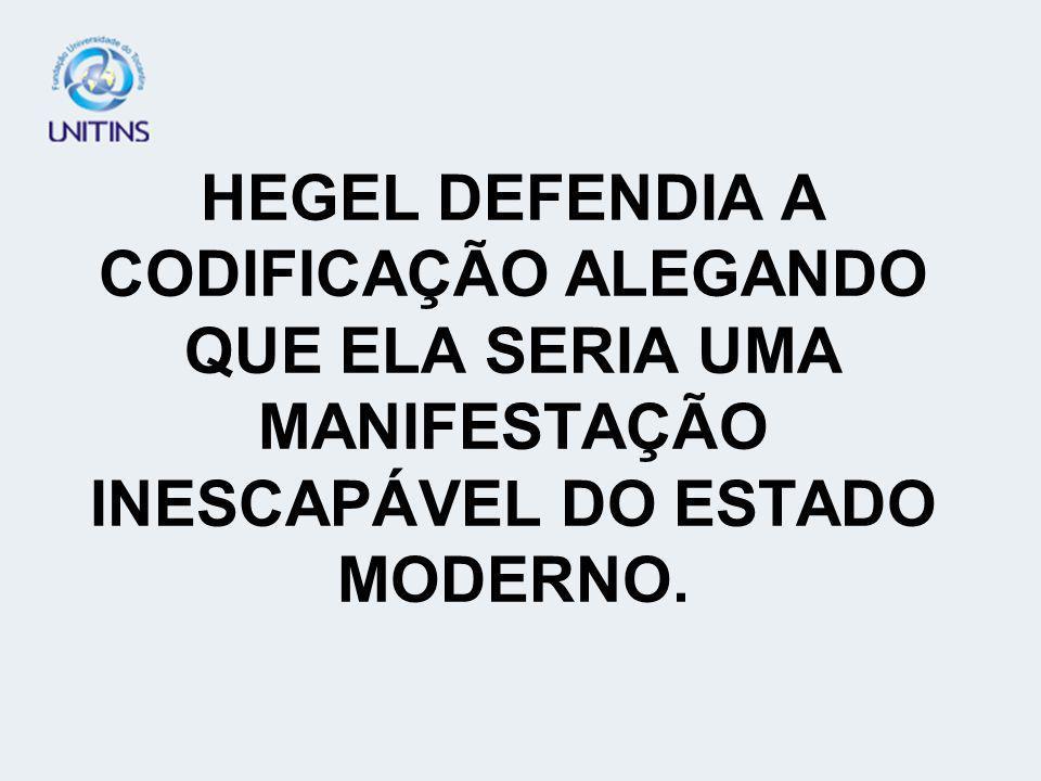 HEGEL DEFENDIA A CODIFICAÇÃO ALEGANDO QUE ELA SERIA UMA MANIFESTAÇÃO INESCAPÁVEL DO ESTADO MODERNO.