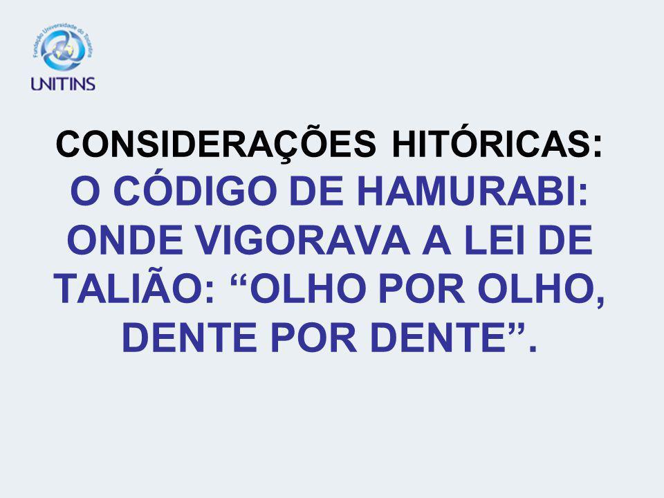 CONSIDERAÇÕES HITÓRICAS : O CÓDIGO DE HAMURABI: ONDE VIGORAVA A LEI DE TALIÃO: OLHO POR OLHO, DENTE POR DENTE.